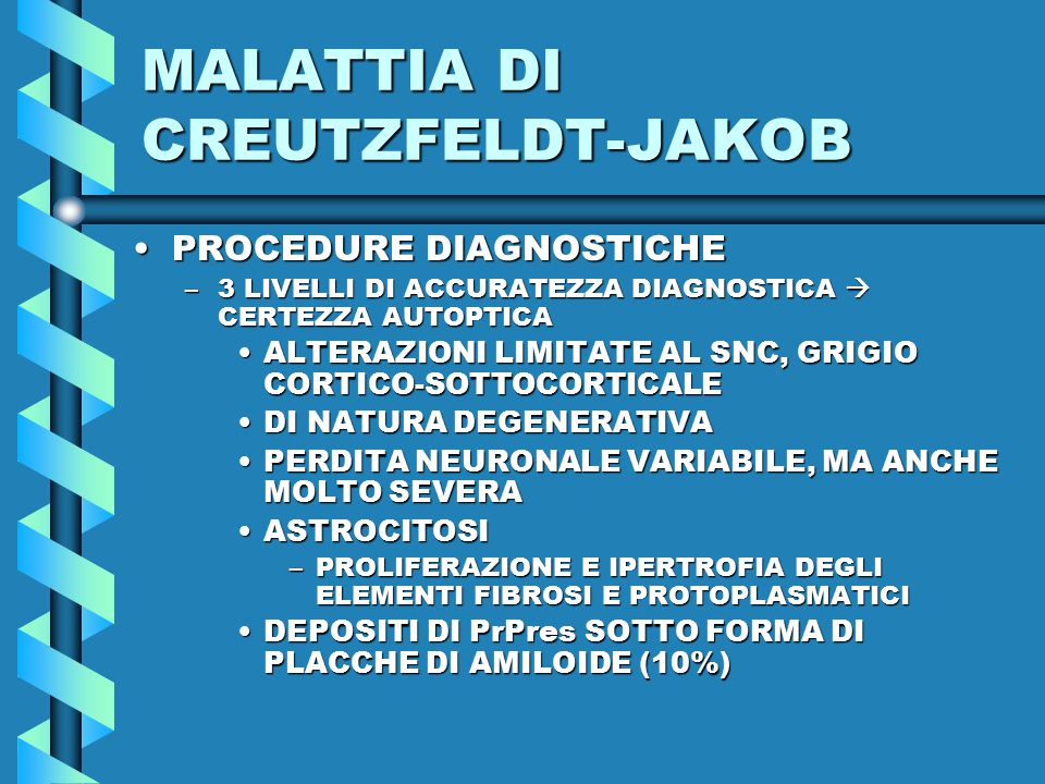 MALATTIA DI CREUTZFELDT-JAKOB PROCEDURE DIAGNOSTICHEPROCEDURE DIAGNOSTICHE –3 LIVELLI DI ACCURATEZZA DIAGNOSTICA  CERTEZZA AUTOPTICA ALTERAZIONI LIMITATE AL SNC, GRIGIO CORTICO-SOTTOCORTICALEALTERAZIONI LIMITATE AL SNC, GRIGIO CORTICO-SOTTOCORTICALE DI NATURA DEGENERATIVADI NATURA DEGENERATIVA PERDITA NEURONALE VARIABILE, MA ANCHE MOLTO SEVERAPERDITA NEURONALE VARIABILE, MA ANCHE MOLTO SEVERA ASTROCITOSIASTROCITOSI –PROLIFERAZIONE E IPERTROFIA DEGLI ELEMENTI FIBROSI E PROTOPLASMATICI DEPOSITI DI PrPres SOTTO FORMA DI PLACCHE DI AMILOIDE (10%)DEPOSITI DI PrPres SOTTO FORMA DI PLACCHE DI AMILOIDE (10%)