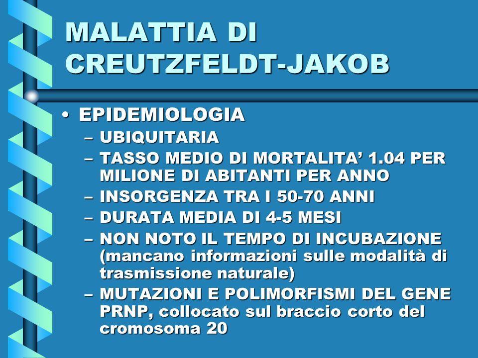 MALATTIA DI CREUTZFELDT-JAKOB EPIDEMIOLOGIAEPIDEMIOLOGIA –UBIQUITARIA –TASSO MEDIO DI MORTALITA' 1.04 PER MILIONE DI ABITANTI PER ANNO –INSORGENZA TRA I 50-70 ANNI –DURATA MEDIA DI 4-5 MESI –NON NOTO IL TEMPO DI INCUBAZIONE (mancano informazioni sulle modalità di trasmissione naturale) –MUTAZIONI E POLIMORFISMI DEL GENE PRNP, collocato sul braccio corto del cromosoma 20