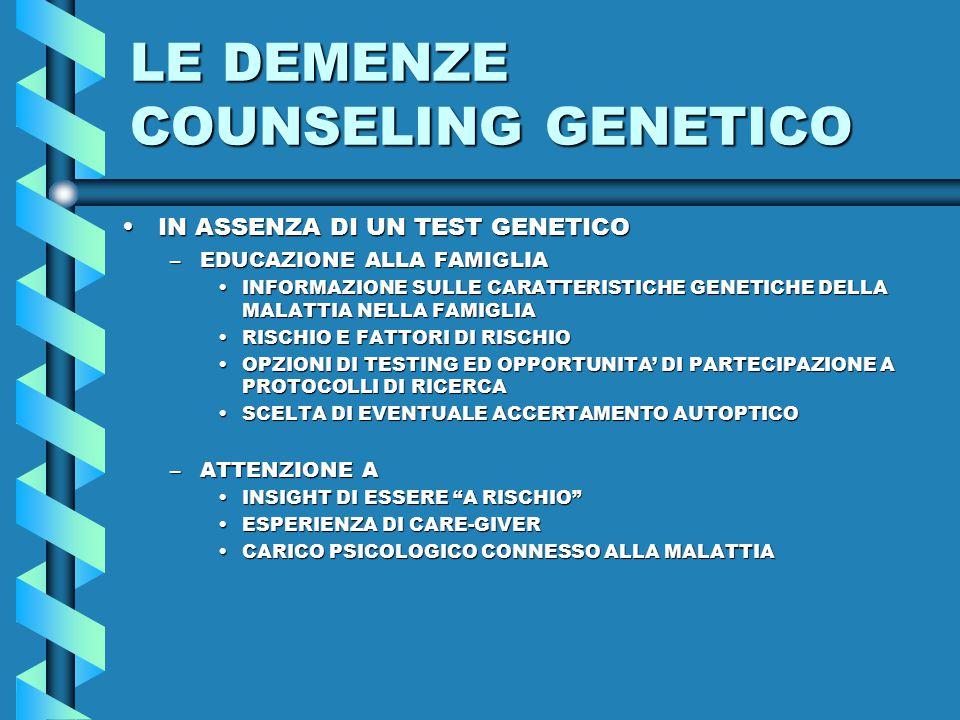 LE DEMENZE COUNSELING GENETICO IN ASSENZA DI UN TEST GENETICOIN ASSENZA DI UN TEST GENETICO –EDUCAZIONE ALLA FAMIGLIA INFORMAZIONE SULLE CARATTERISTICHE GENETICHE DELLA MALATTIA NELLA FAMIGLIAINFORMAZIONE SULLE CARATTERISTICHE GENETICHE DELLA MALATTIA NELLA FAMIGLIA RISCHIO E FATTORI DI RISCHIORISCHIO E FATTORI DI RISCHIO OPZIONI DI TESTING ED OPPORTUNITA' DI PARTECIPAZIONE A PROTOCOLLI DI RICERCAOPZIONI DI TESTING ED OPPORTUNITA' DI PARTECIPAZIONE A PROTOCOLLI DI RICERCA SCELTA DI EVENTUALE ACCERTAMENTO AUTOPTICOSCELTA DI EVENTUALE ACCERTAMENTO AUTOPTICO –ATTENZIONE A INSIGHT DI ESSERE A RISCHIO INSIGHT DI ESSERE A RISCHIO ESPERIENZA DI CARE-GIVERESPERIENZA DI CARE-GIVER CARICO PSICOLOGICO CONNESSO ALLA MALATTIACARICO PSICOLOGICO CONNESSO ALLA MALATTIA