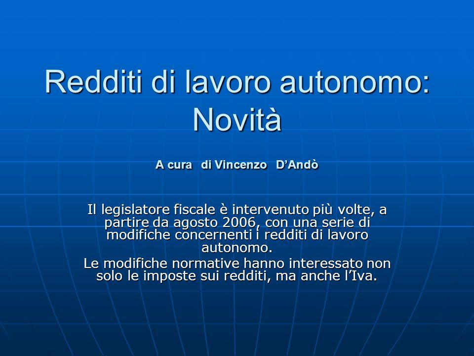 Redditi di lavoro autonomo: Novità A cura di Vincenzo D'Andò Il legislatore fiscale è intervenuto più volte, a partire da agosto 2006, con una serie di modifiche concernenti i redditi di lavoro autonomo.