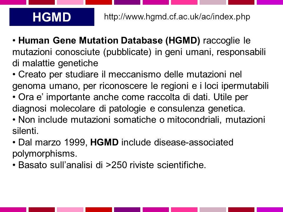 HGMD http://www.hgmd.cf.ac.uk/ac/index.php Human Gene Mutation Database (HGMD) raccoglie le mutazioni conosciute (pubblicate) in geni umani, responsabili di malattie genetiche Creato per studiare il meccanismo delle mutazioni nel genoma umano, per riconoscere le regioni e i loci ipermutabili Ora e' importante anche come raccolta di dati.