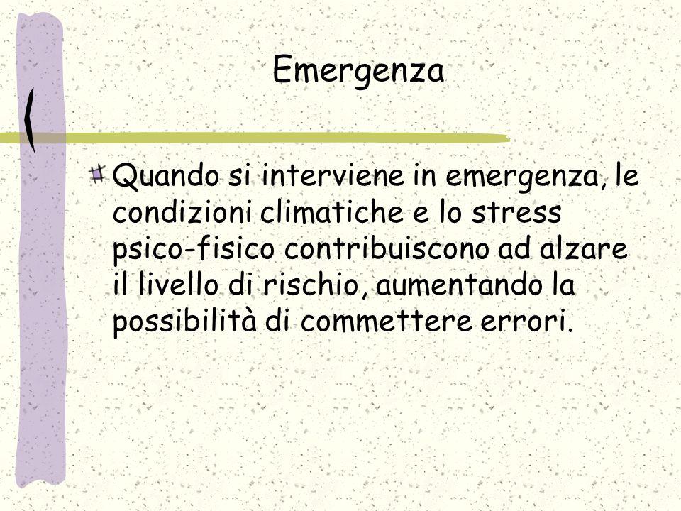 Emergenza Quando si interviene in emergenza, le condizioni climatiche e lo stress psico-fisico contribuiscono ad alzare il livello di rischio, aumentando la possibilità di commettere errori.