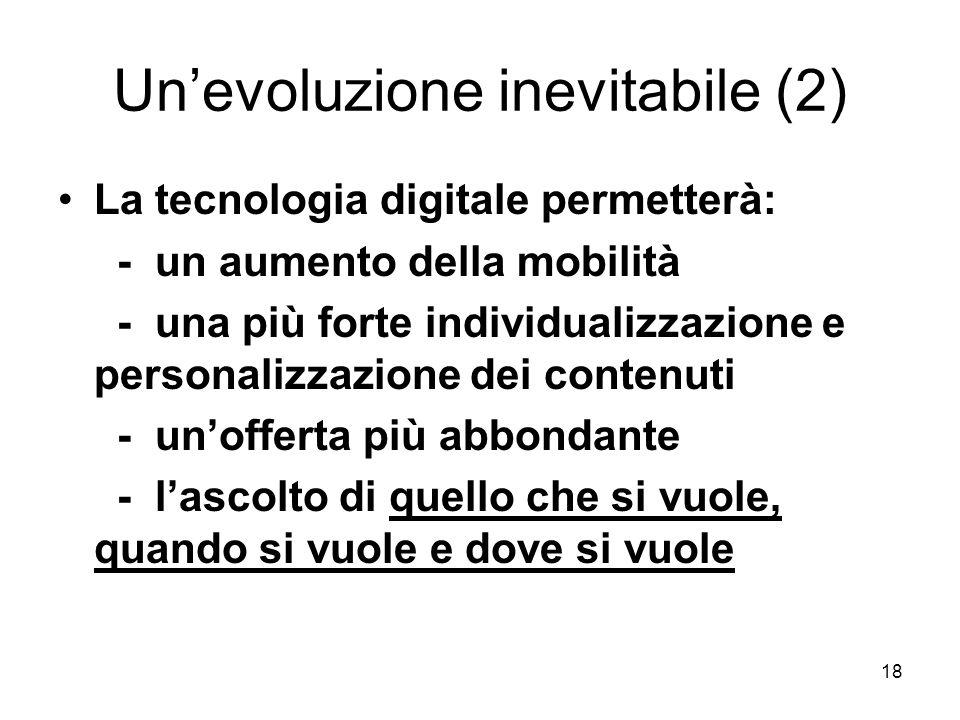18 Un'evoluzione inevitabile (2) La tecnologia digitale permetterà: - un aumento della mobilità - una più forte individualizzazione e personalizzazione dei contenuti - un'offerta più abbondante - l'ascolto di quello che si vuole, quando si vuole e dove si vuole