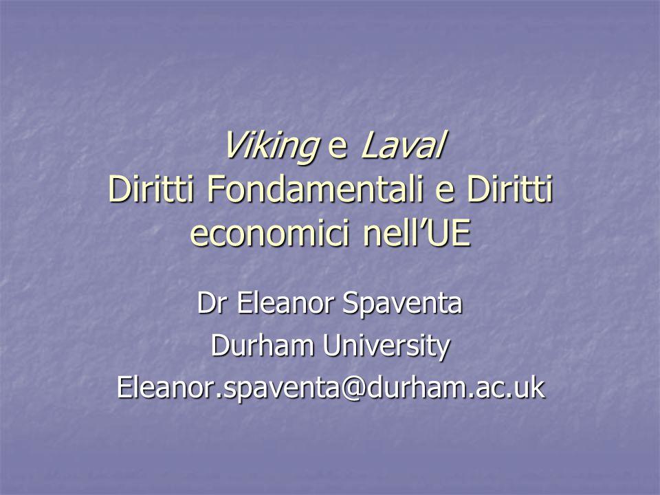 Viking e Laval Diritti Fondamentali e Diritti economici nell'UE Dr Eleanor Spaventa Durham University Eleanor.spaventa@durham.ac.uk