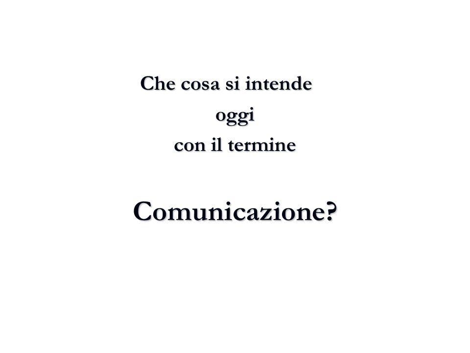 Che cosa si intende Che cosa si intendeoggi con il termine Comunicazione?