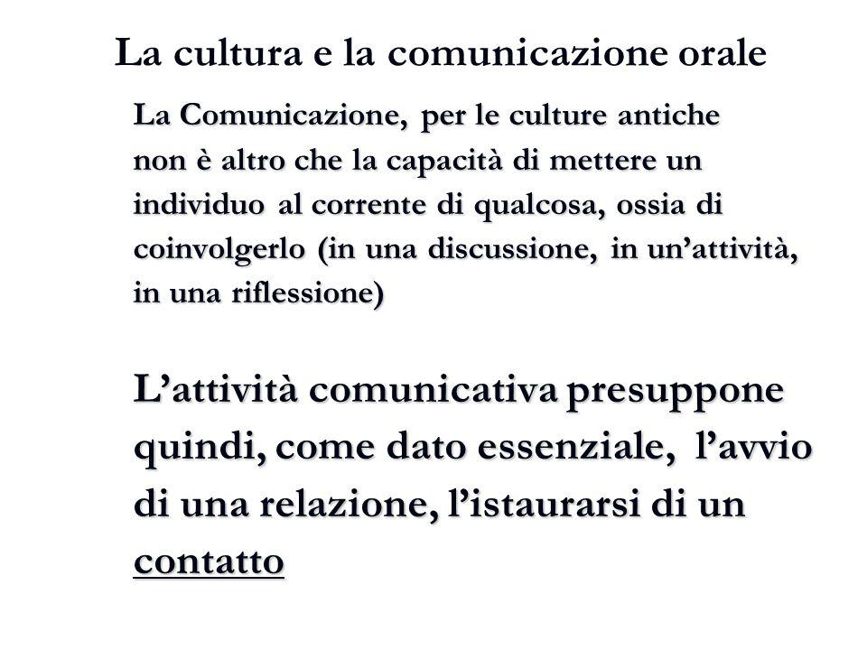 La cultura e la comunicazione orale La Comunicazione, per le culture antiche non è altro che la capacità di mettere un individuo al corrente di qualco