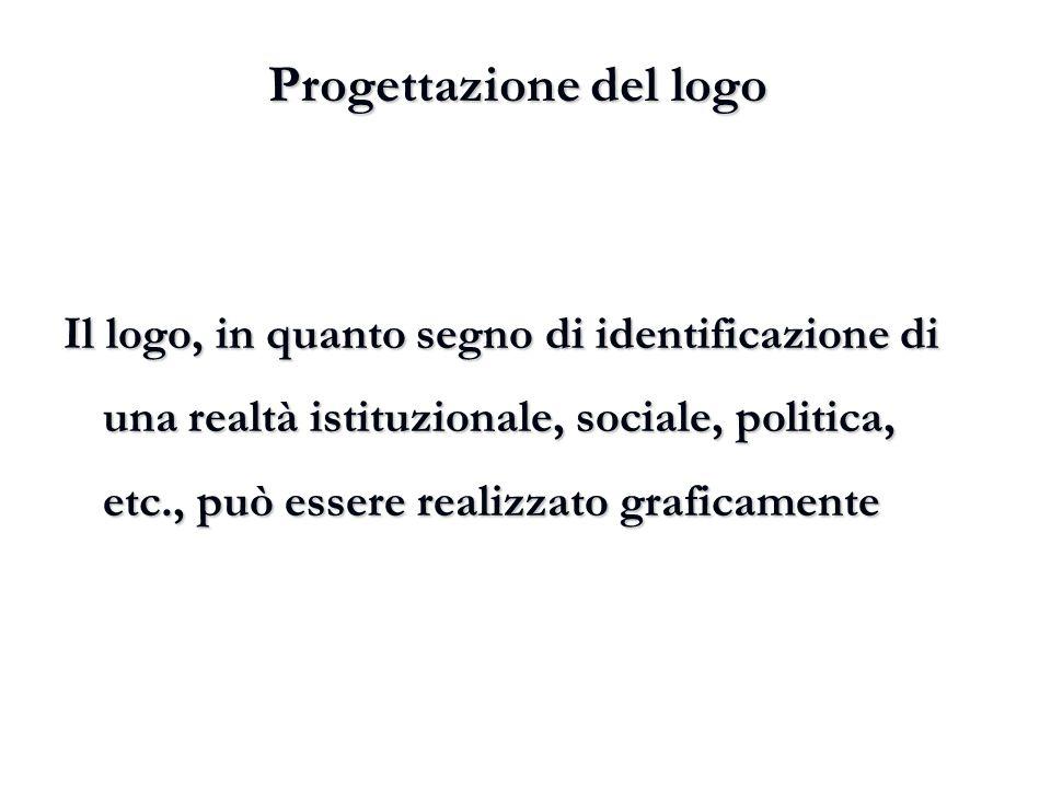 Progettazione del logo Il logo, in quanto segno di identificazione di una realtà istituzionale, sociale, politica, etc., può essere realizzato grafica