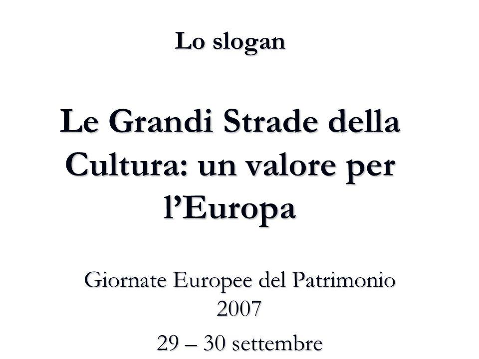 Lo slogan Le Grandi Strade della Cultura: un valore per l'Europa Giornate Europee del Patrimonio 2007 29 – 30 settembre