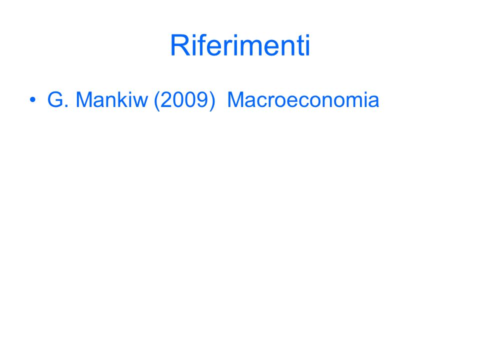Riferimenti G. Mankiw (2009) Macroeconomia