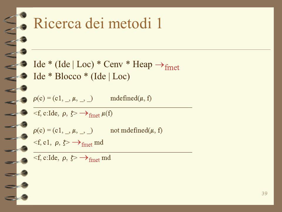 39 Ricerca dei metodi 1 Ide * (Ide | Loc) * Cenv * Heap  fmet Ide * Blocco * (Ide | Loc)  (c) = (c1, _, , _, _) mdefined( , f) ___________________