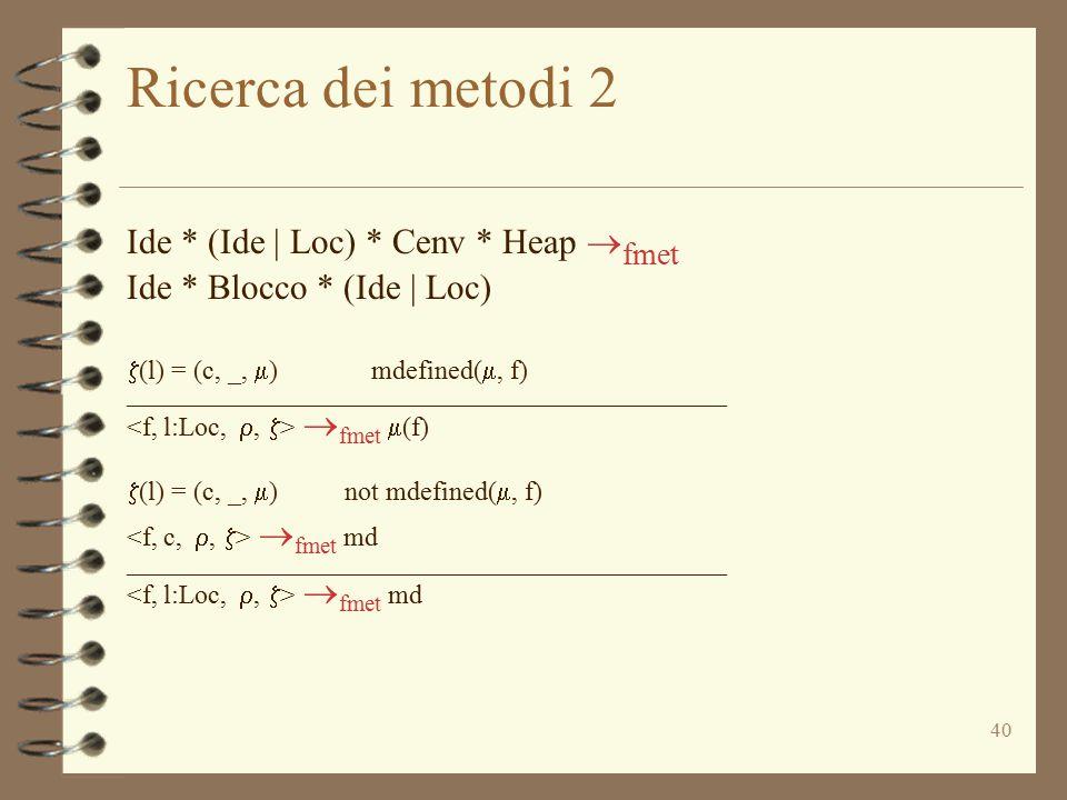 40 Ricerca dei metodi 2 Ide * (Ide | Loc) * Cenv * Heap  fmet Ide * Blocco * (Ide | Loc)  (l) = (c, _,  ) mdefined( , f) _________________________