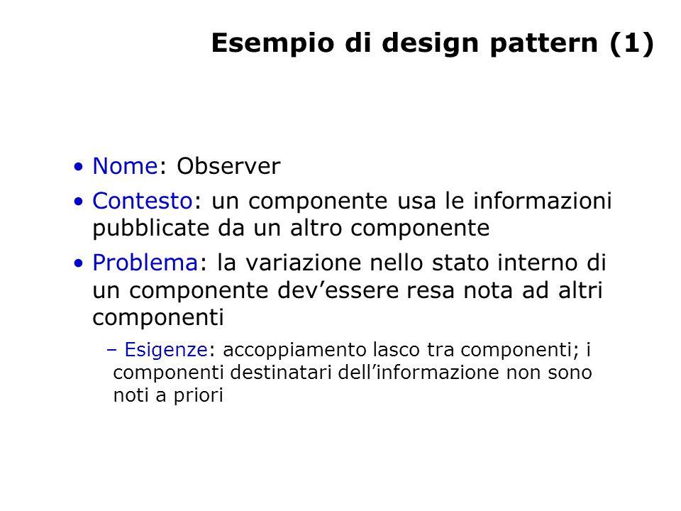 Esempio di design pattern (1) Nome: Observer Contesto: un componente usa le informazioni pubblicate da un altro componente Problema: la variazione nello stato interno di un componente dev'essere resa nota ad altri componenti – Esigenze: accoppiamento lasco tra componenti; i componenti destinatari dell'informazione non sono noti a priori