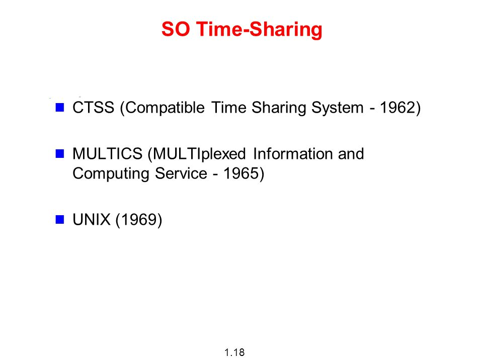 1.18 SO Time-Sharing CTSS (Compatible Time Sharing System - 1962) MULTICS (MULTIplexed Information and Computing Service - 1965) UNIX (1969)