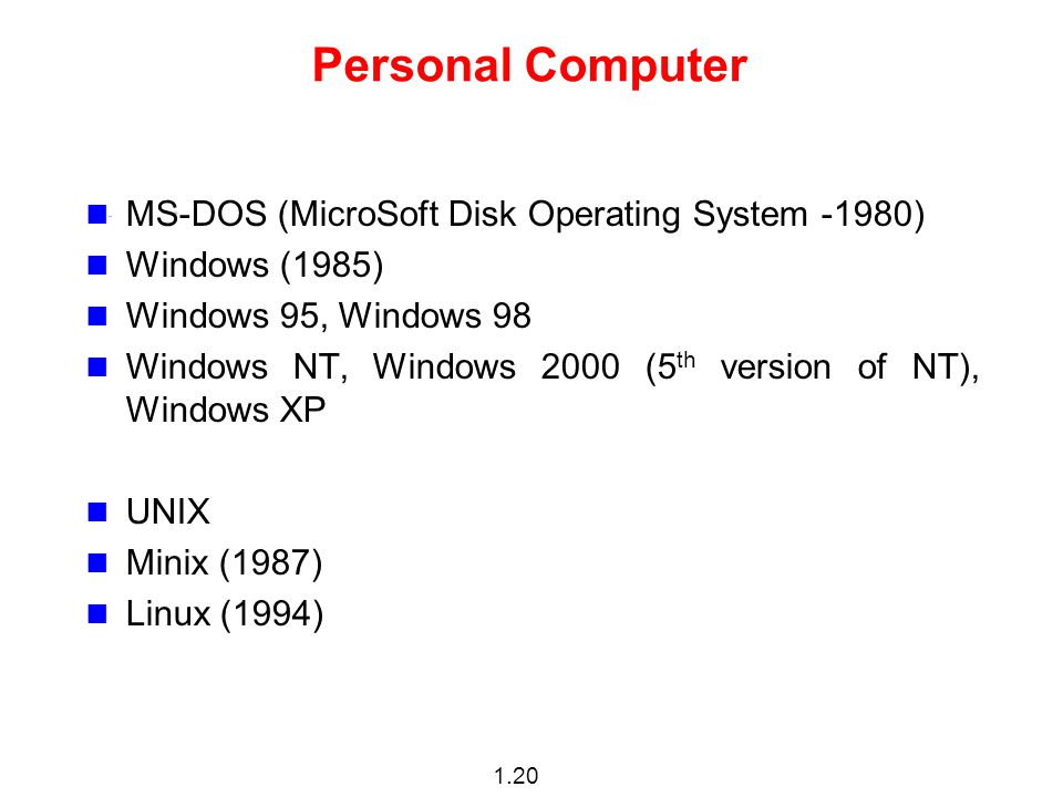 1.20 Personal Computer MS-DOS (MicroSoft Disk Operating System -1980) Windows (1985) Windows 95, Windows 98 Windows NT, Windows 2000 (5 th version of NT), Windows XP UNIX Minix (1987) Linux (1994)