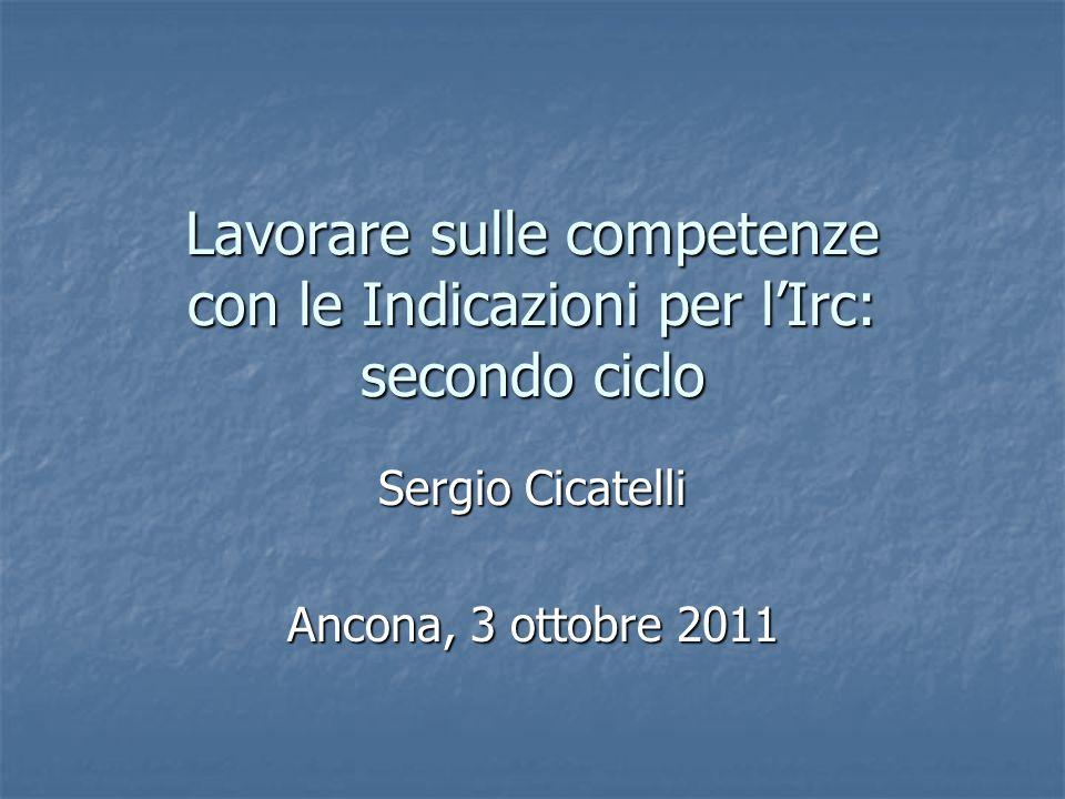 Lavorare sulle competenze con le Indicazioni per l'Irc: secondo ciclo Sergio Cicatelli Ancona, 3 ottobre 2011