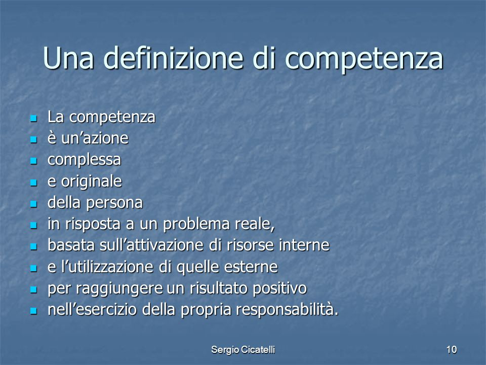 Sergio Cicatelli10 Una definizione di competenza La competenza La competenza è un'azione è un'azione complessa complessa e originale e originale della