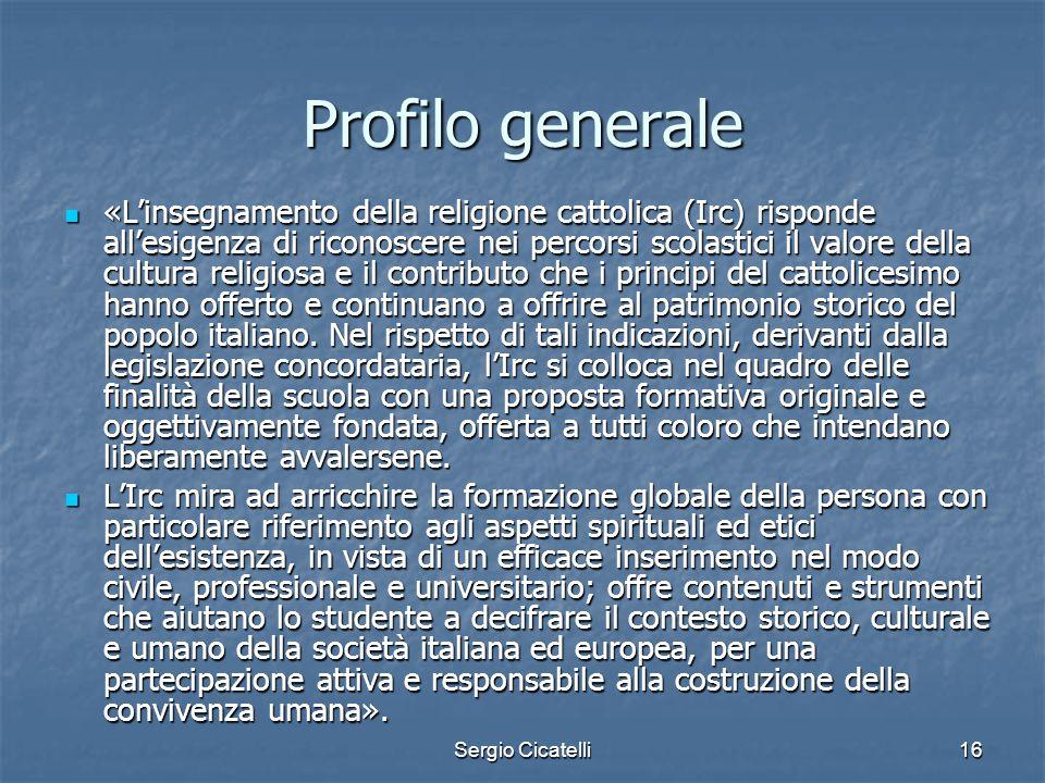 Sergio Cicatelli16 Profilo generale «L'insegnamento della religione cattolica (Irc) risponde all'esigenza di riconoscere nei percorsi scolastici il va