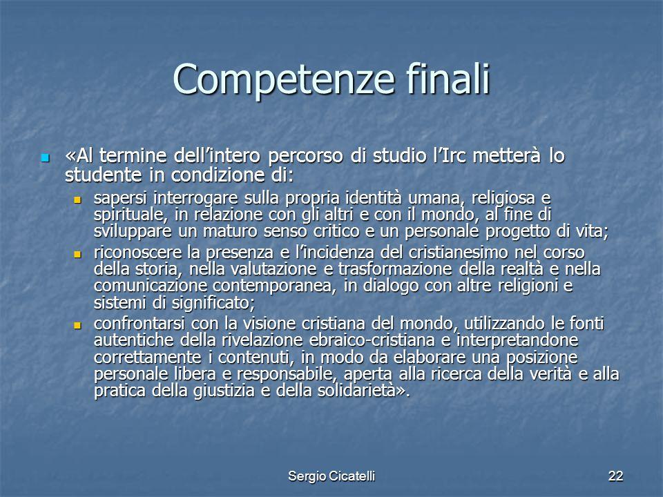 Sergio Cicatelli22 Competenze finali «Al termine dell'intero percorso di studio l'Irc metterà lo studente in condizione di: «Al termine dell'intero pe