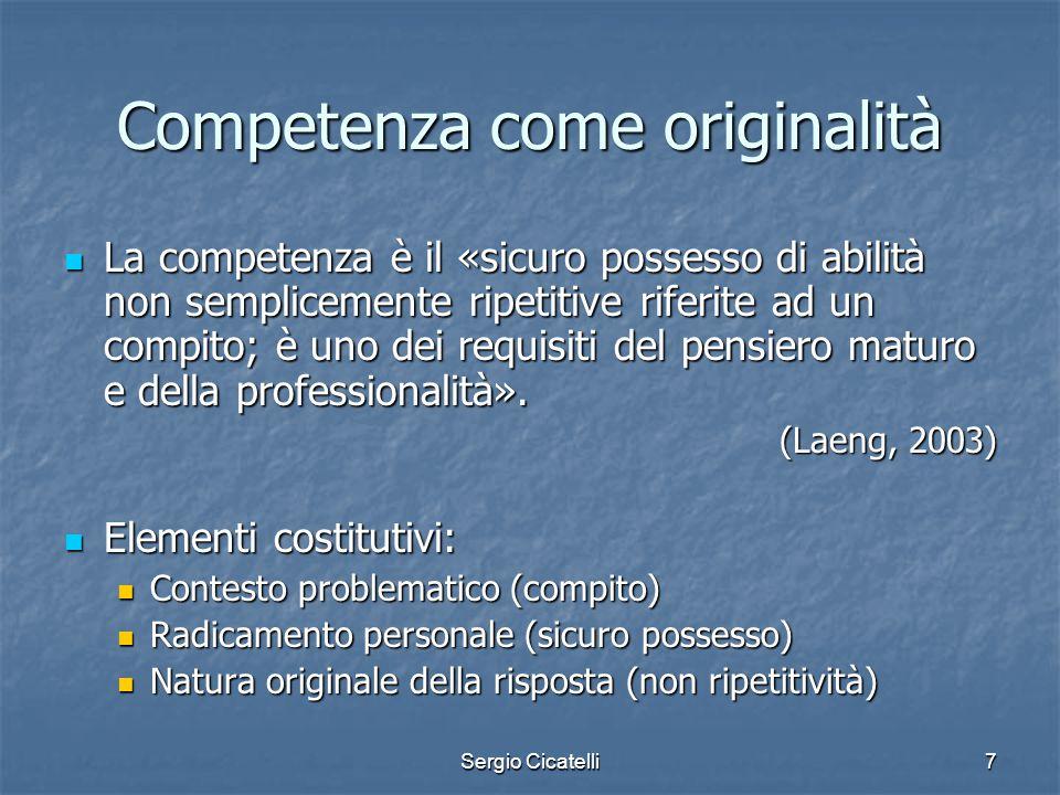Sergio Cicatelli7 Competenza come originalità La competenza è il «sicuro possesso di abilità non semplicemente ripetitive riferite ad un compito; è un