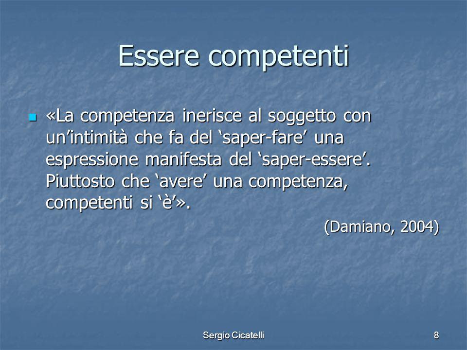 Sergio Cicatelli8 Essere competenti «La competenza inerisce al soggetto con un'intimità che fa del 'saper-fare' una espressione manifesta del 'saper-e