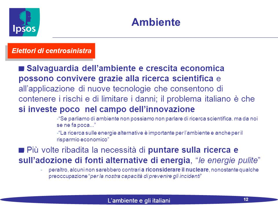12 L'ambiente e gli italiani Ambiente Salvaguardia dell'ambiente e crescita economica possono convivere grazie alla ricerca scientifica e all'applicazione di nuove tecnologie che consentono di contenere i rischi e di limitare i danni; il problema italiano è che si investe poco nel campo dell'innovazione - Se parliamo di ambiente non possiamo non parlare di ricerca scientifica.