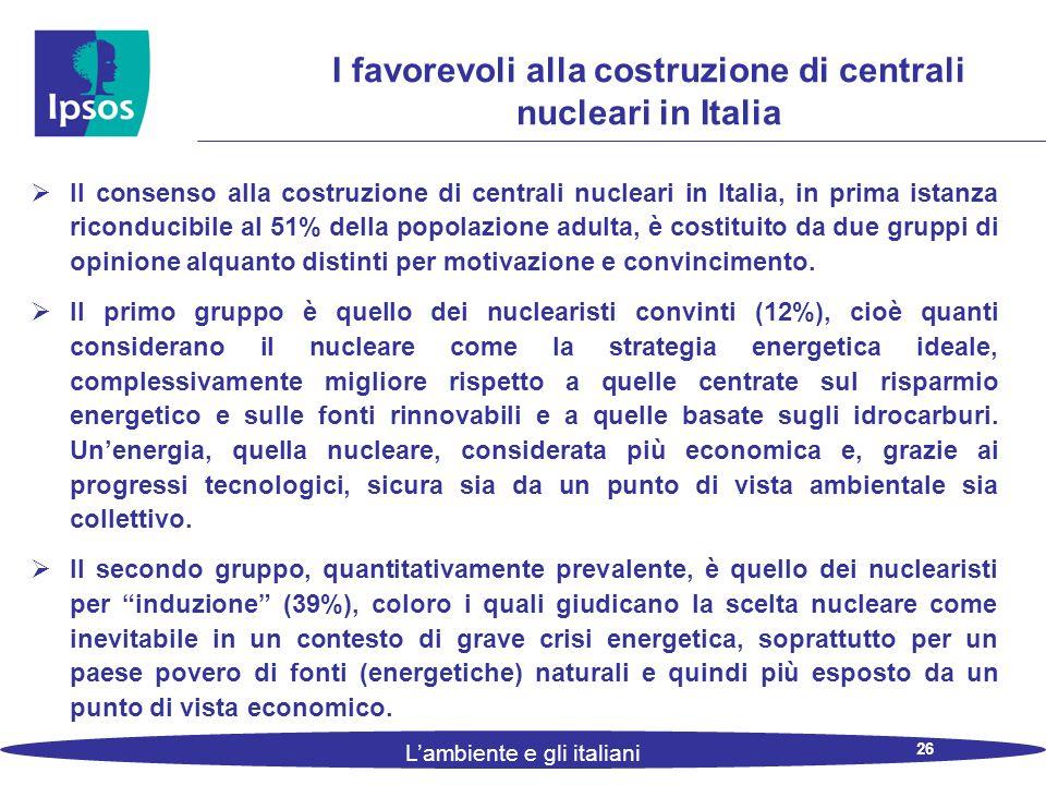 26 L'ambiente e gli italiani I favorevoli alla costruzione di centrali nucleari in Italia  Il consenso alla costruzione di centrali nucleari in Italia, in prima istanza riconducibile al 51% della popolazione adulta, è costituito da due gruppi di opinione alquanto distinti per motivazione e convincimento.
