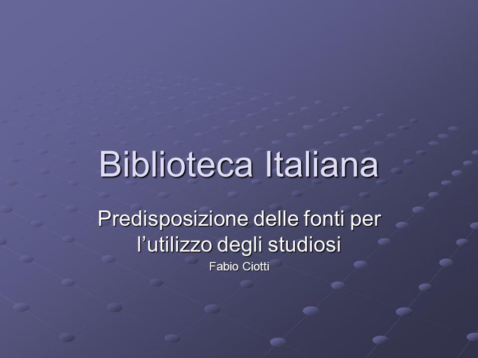 Biblioteca Italiana Predisposizione delle fonti per l'utilizzo degli studiosi Fabio Ciotti