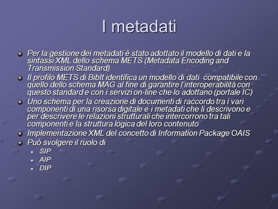 I metadati Per la gestione dei metadati è stato adottato il modello di dati e la sintassi XML dello schema METS (Metadata Encoding and Transmission Standard) Il profilo METS di BibIt identifica un modello di dati compatibile con quello dello schema MAG al fine di garantire l'interoperabilità con questo standard e con i servizi on-line che lo adottano (portale IC) Uno schema per la creazione di documenti di raccordo tra i vari componenti di una risorsa digitale e i metadati che li descrivono e per descrivere le relazioni strutturali che intercorrono tra tali componenti e la struttura logica del loro contenuto Implementazione XML del concetto di Information Package OAIS Può svolgere il ruolo di SIP SIP AIP AIP DIP DIP