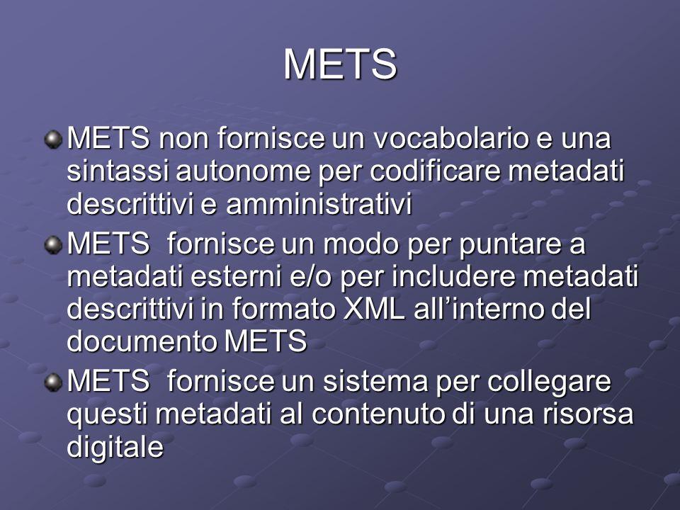 METS METS non fornisce un vocabolario e una sintassi autonome per codificare metadati descrittivi e amministrativi METS fornisce un modo per puntare a metadati esterni e/o per includere metadati descrittivi in formato XML all'interno del documento METS METS fornisce un sistema per collegare questi metadati al contenuto di una risorsa digitale