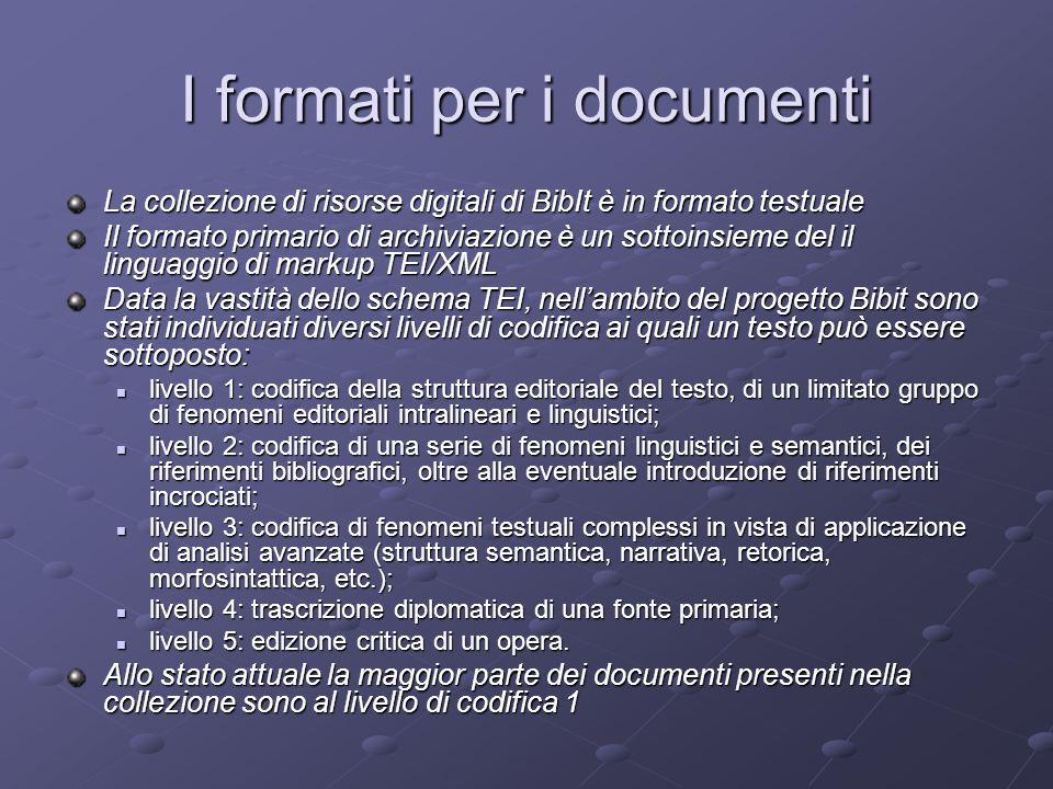 I formati per i documenti La collezione di risorse digitali di BibIt è in formato testuale Il formato primario di archiviazione è un sottoinsieme del il linguaggio di markup TEI/XML Data la vastità dello schema TEI, nell'ambito del progetto Bibit sono stati individuati diversi livelli di codifica ai quali un testo può essere sottoposto: livello 1: codifica della struttura editoriale del testo, di un limitato gruppo di fenomeni editoriali intralineari e linguistici; livello 1: codifica della struttura editoriale del testo, di un limitato gruppo di fenomeni editoriali intralineari e linguistici; livello 2: codifica di una serie di fenomeni linguistici e semantici, dei riferimenti bibliografici, oltre alla eventuale introduzione di riferimenti incrociati; livello 2: codifica di una serie di fenomeni linguistici e semantici, dei riferimenti bibliografici, oltre alla eventuale introduzione di riferimenti incrociati; livello 3: codifica di fenomeni testuali complessi in vista di applicazione di analisi avanzate (struttura semantica, narrativa, retorica, morfosintattica, etc.); livello 3: codifica di fenomeni testuali complessi in vista di applicazione di analisi avanzate (struttura semantica, narrativa, retorica, morfosintattica, etc.); livello 4: trascrizione diplomatica di una fonte primaria; livello 4: trascrizione diplomatica di una fonte primaria; livello 5: edizione critica di un opera.