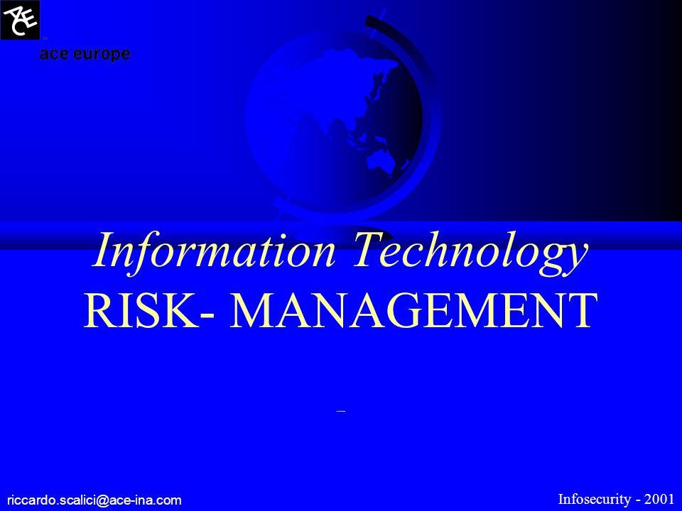 Information Technology RISK- MANAGEMENT Riccardo Scalici riccardo.scalici@ace-ina.com Infosecurity - 2001