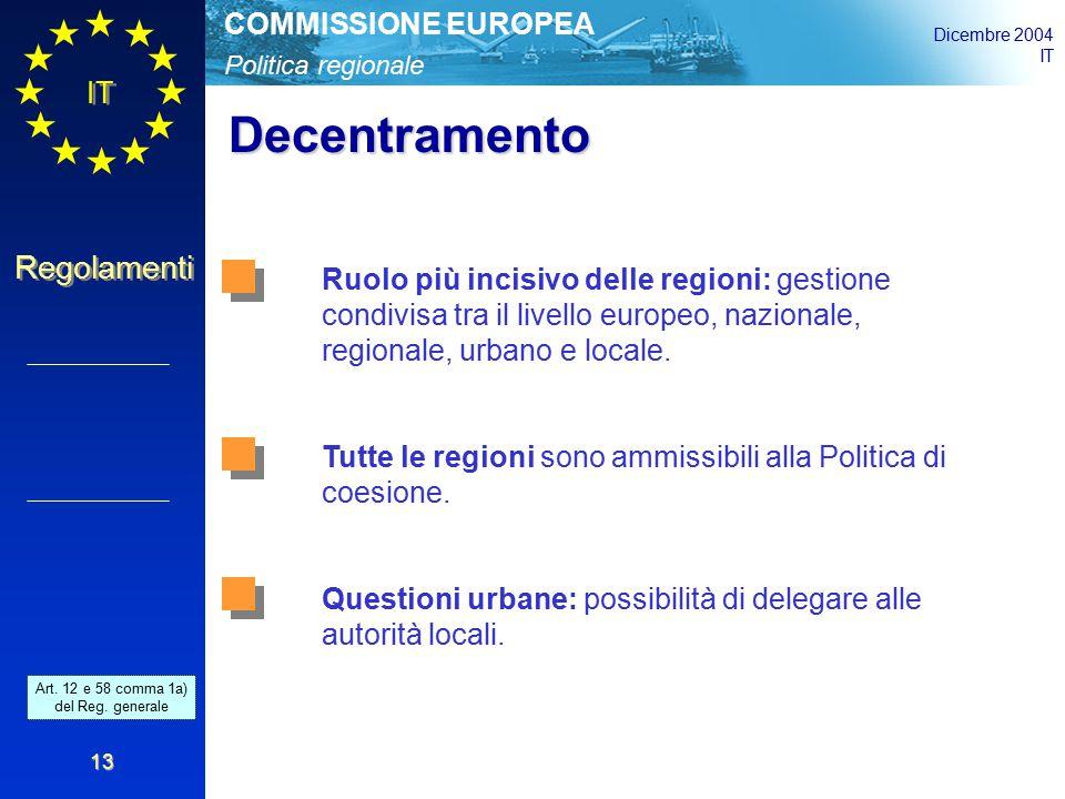 Politica regionale COMMISSIONE EUROPEA Dicembre 2004 IT Regolamenti 13 Decentramento Ruolo più incisivo delle regioni: gestione condivisa tra il livello europeo, nazionale, regionale, urbano e locale.