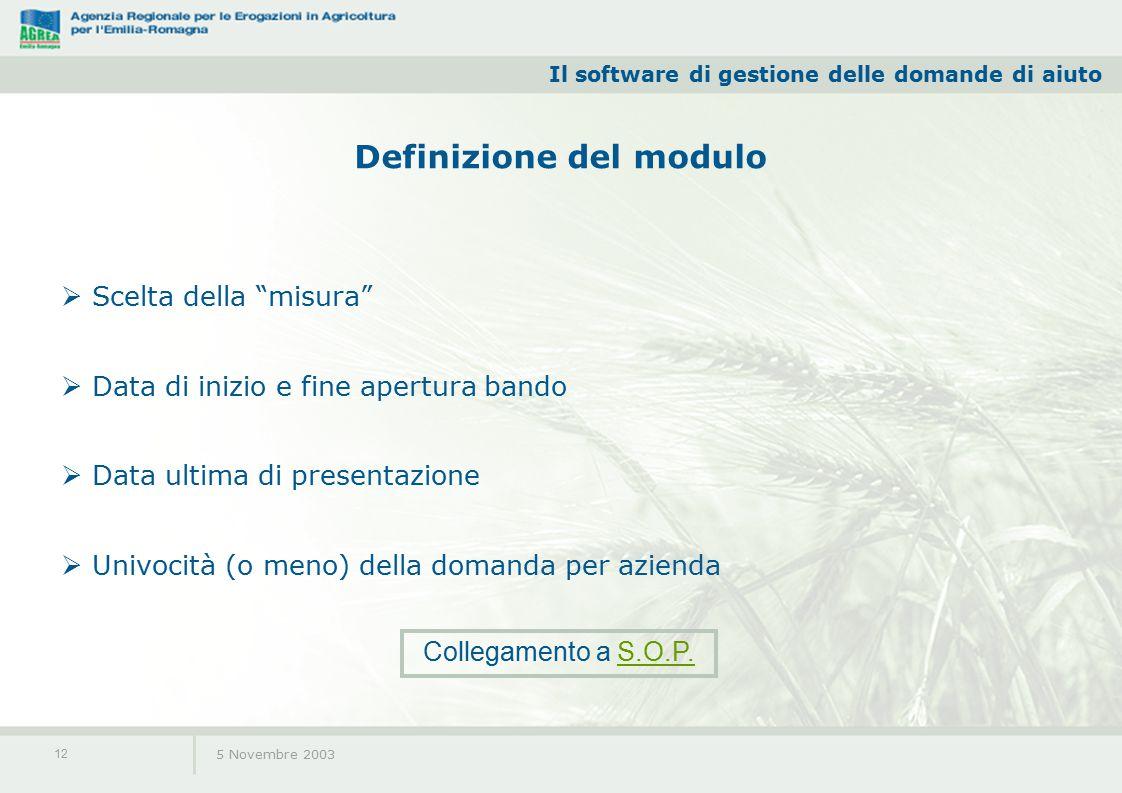 Il software di gestione delle domande di aiuto 5 Novembre 2003 12 Definizione del modulo  Scelta della misura  Data di inizio e fine apertura bando  Data ultima di presentazione  Univocità (o meno) della domanda per azienda Collegamento a S.O.P.S.O.P.