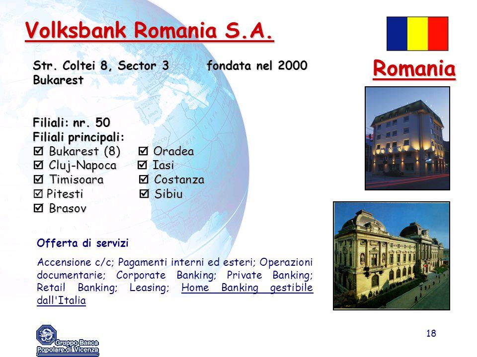 18 Volksbank Romania S.A. Str. Coltei 8, Sector 3 fondata nel 2000 Bukarest Filiali: nr. 50 Filiali principali:  Bukarest (8)  Oradea  Cluj-Napoca