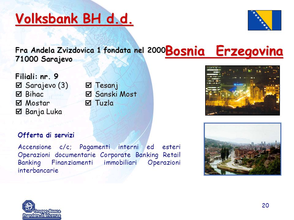 20 Volksbank BH d.d. Fra Andela Zvizdovica 1fondata nel 2000 71000 Sarajevo Filiali: nr. 9  Sarajevo (3)  Tesanj  Bihac  Sanski Most  Mostar  Tu
