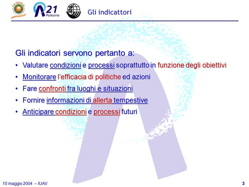 3 10 maggio 2004 – IUAV Gli indicattori Gli indicatori servono pertanto a: Valutare condizioni e processi soprattutto in funzione degli obiettiviValut