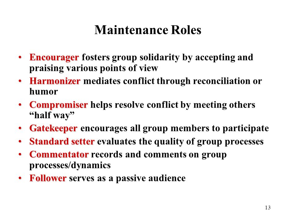 13 Maintenance Roles EncouragerEncourager fosters group solidarity by accepting and praising various points of view HarmonizerHarmonizer mediates conf