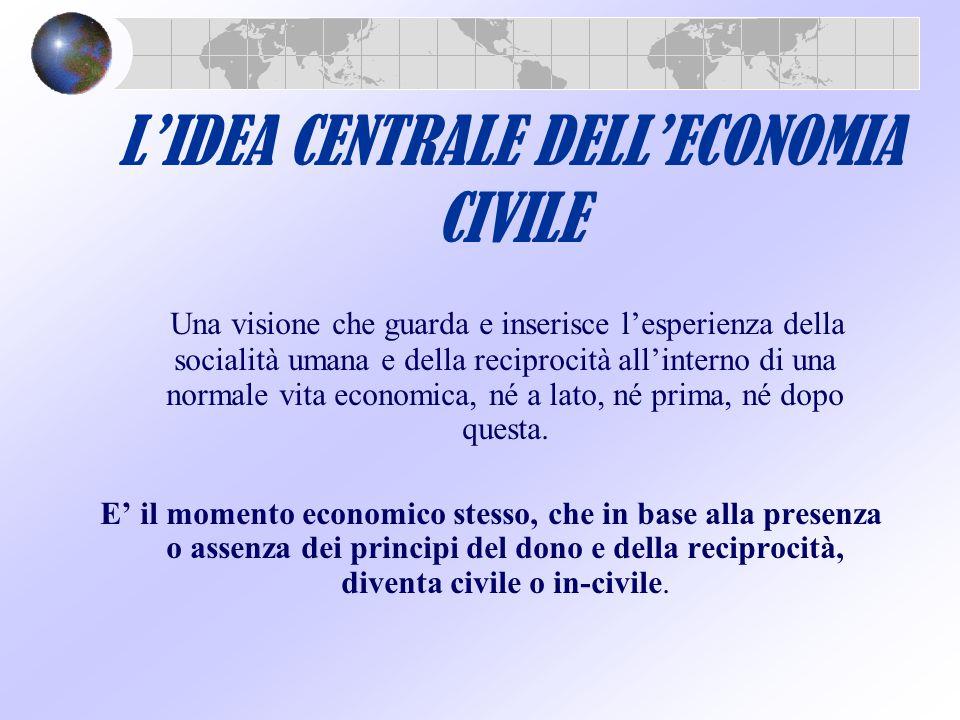 L'IDEA CENTRALE DELL'ECONOMIA CIVILE Una visione che guarda e inserisce l'esperienza della socialità umana e della reciprocità all'interno di una norm