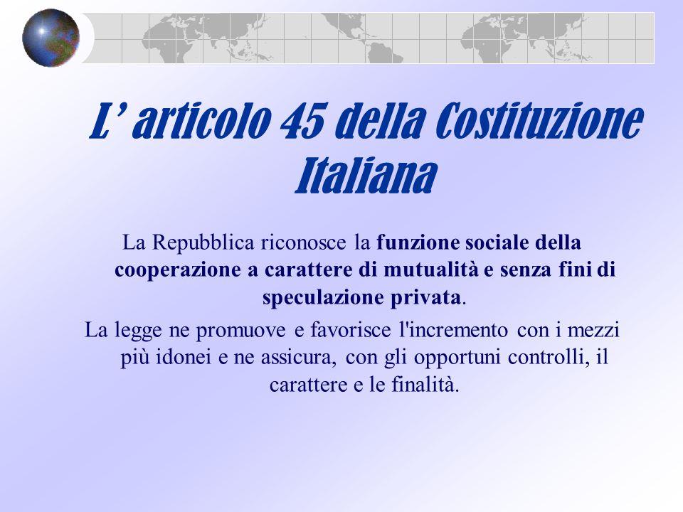 L' articolo 45 della Costituzione Italiana La Repubblica riconosce la funzione sociale della cooperazione a carattere di mutualità e senza fini di spe