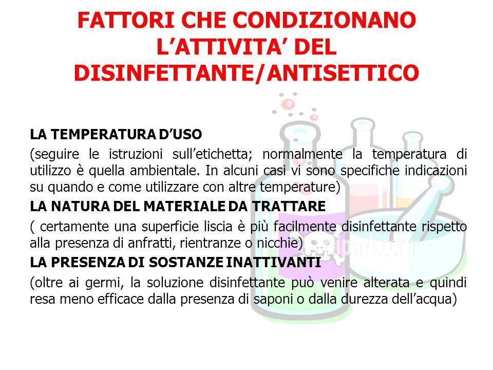 FATTORI CHE CONDIZIONANO L'ATTIVITA' DEL DISINFETTANTE/ANTISETTICO LA TEMPERATURA D'USO (seguire le istruzioni sull'etichetta; normalmente la temperatura di utilizzo è quella ambientale.