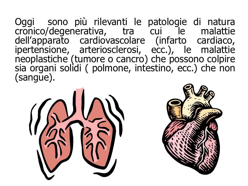 Oggi sono più rilevanti le patologie di natura cronico/degenerativa, tra cui le malattie dell'apparato cardiovascolare (infarto cardiaco, ipertensione, arteriosclerosi, ecc.), le malattie neoplastiche (tumore o cancro) che possono colpire sia organi solidi ( polmone, intestino, ecc.) che non (sangue).