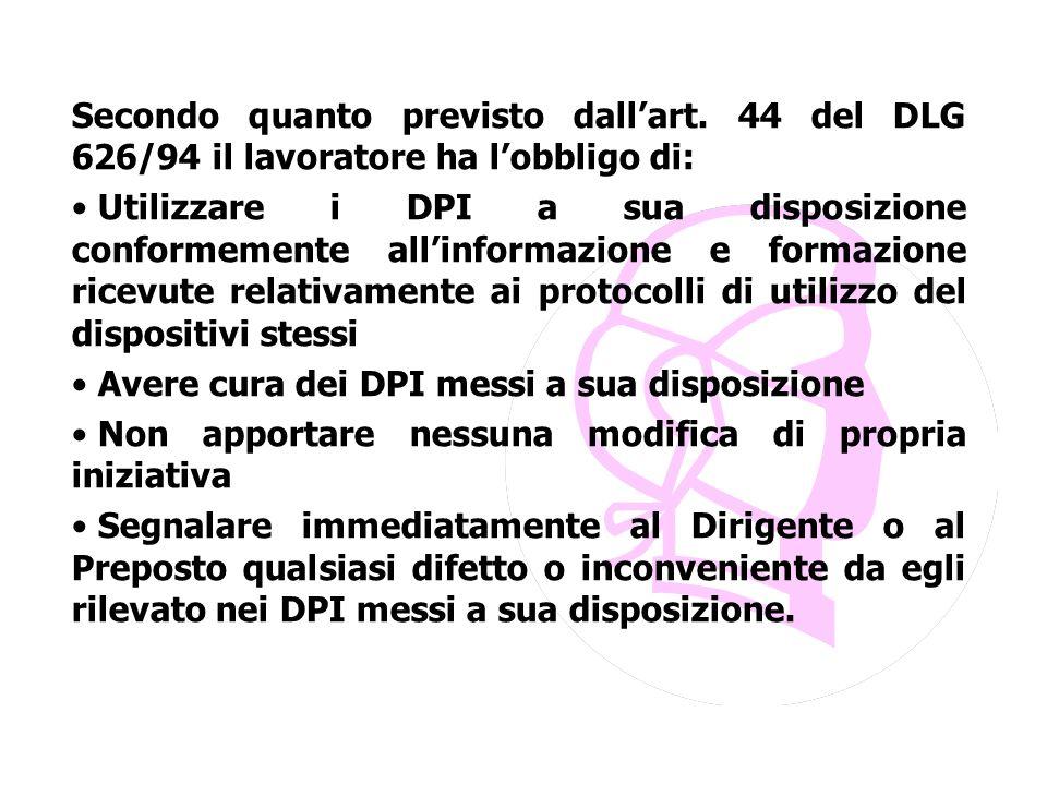 Secondo quanto previsto dall'art. 44 del DLG 626/94 il lavoratore ha l'obbligo di: Utilizzare i DPI a sua disposizione conformemente all'informazione