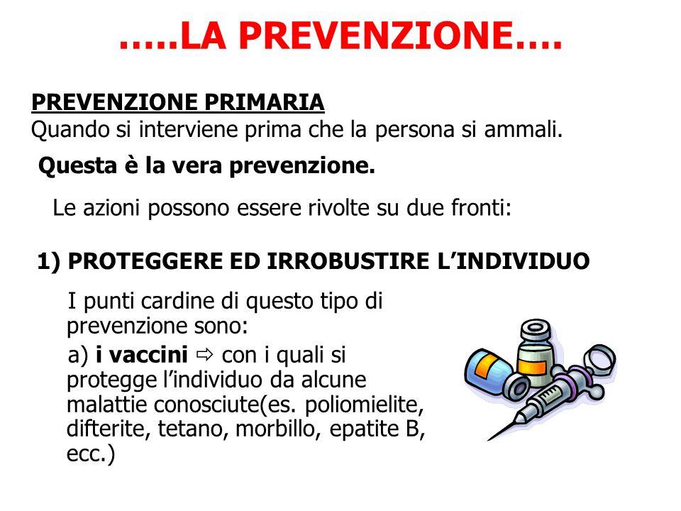 …..LA PREVENZIONE…. I punti cardine di questo tipo di prevenzione sono: a) i vaccini  con i quali si protegge l'individuo da alcune malattie conosciu
