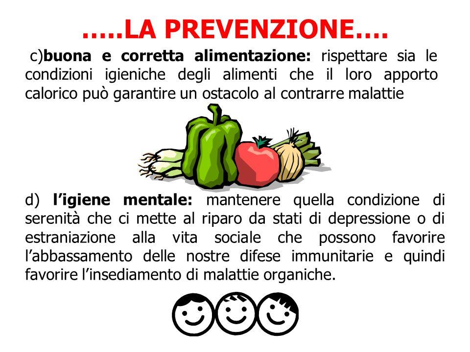 c)buona e corretta alimentazione: rispettare sia le condizioni igieniche degli alimenti che il loro apporto calorico può garantire un ostacolo al contrarre malattie …..LA PREVENZIONE….