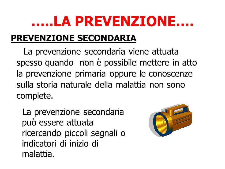 …..LA PREVENZIONE…. La prevenzione secondaria può essere attuata ricercando piccoli segnali o indicatori di inizio di malattia. La prevenzione seconda