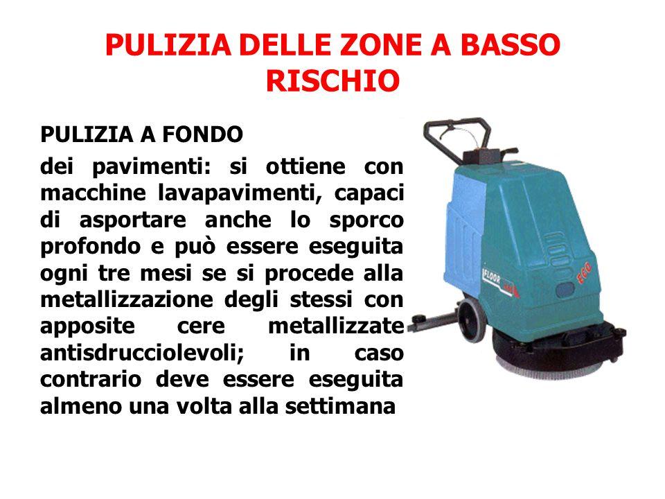PULIZIA DELLE ZONE A BASSO RISCHIO PULIZIA A FONDO dei pavimenti: si ottiene con macchine lavapavimenti, capaci di asportare anche lo sporco profondo