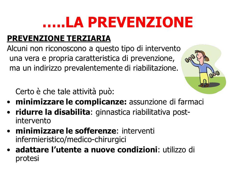…..LA PREVENZIONE PREVENZIONE TERZIARIA Alcuni non riconoscono a questo tipo di intervento una vera e propria caratteristica di prevenzione, ma un indirizzo prevalentemente di riabilitazione.
