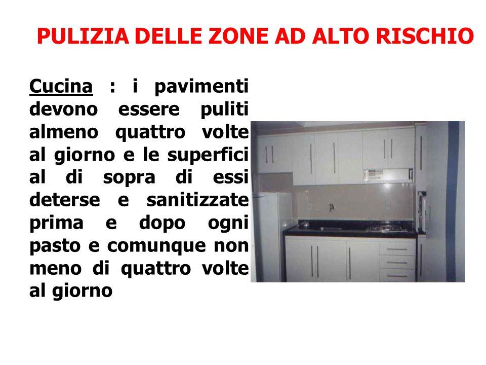 PULIZIA DELLE ZONE AD ALTO RISCHIO Cucina : i pavimenti devono essere puliti almeno quattro volte al giorno e le superfici al di sopra di essi deterse