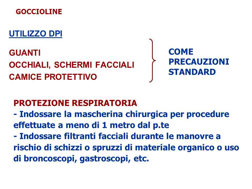 UTILIZZO DPI GUANTI OCCHIALI, SCHERMI FACCIALI CAMICE PROTETTIVO COME PRECAUZIONI STANDARD PROTEZIONE RESPIRATORIA - Indossare la mascherina chirurgica per procedure effettuate a meno di 1 metro dal p.te - Indossare filtranti facciali durante le manovre a rischio di schizzi o spruzzi di materiale organico o uso di broncoscopi, gastroscopi, etc.