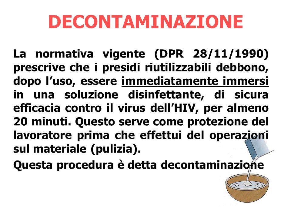 DECONTAMINAZIONE La normativa vigente (DPR 28/11/1990) prescrive che i presidi riutilizzabili debbono, dopo l'uso, essere immediatamente immersi in una soluzione disinfettante, di sicura efficacia contro il virus dell'HIV, per almeno 20 minuti.